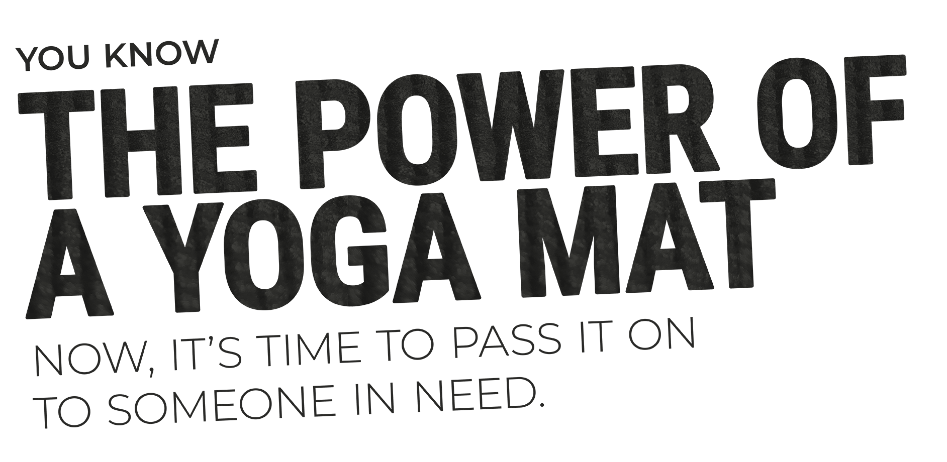 You know the power of a yoga mat. Now, it's time to pass it on to someone in need.